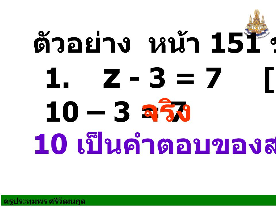 จริง ตัวอย่าง หน้า 151 ข้อ 1 1. z - 3 = 7 [10] 10 – 3 = 7